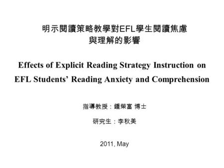 Effects of Explicit Reading Strategy Instruction on EFL Students' Reading Anxiety and Comprehension 明示閱讀策略教學對 EFL 學生閱讀焦慮 與理解的影響 指導教授:鍾榮富 博士 研究生:李秋美 2011,
