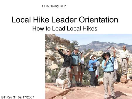 Local Hike Leader Orientation How to Lead Local Hikes BT Rev 3 09/17/2007 SCA Hiking Club.