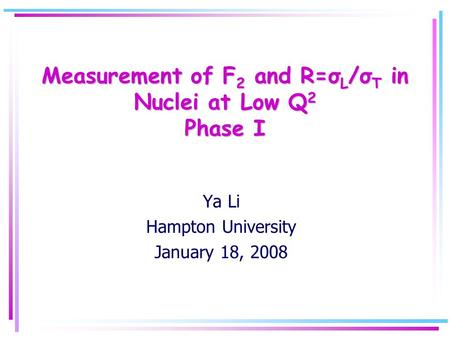 Measurement of F 2 and R=σ L /σ T in Nuclei at Low Q 2 Phase I Ya Li Hampton University January 18, 2008.