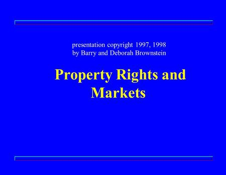 Presentation copyright 1997, 1998 by Barry and Deborah Brownstein Property Rights and Markets.