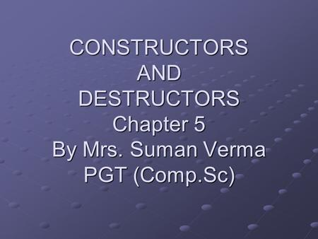 CONSTRUCTORS AND DESTRUCTORS Chapter 5 By Mrs. Suman Verma PGT (Comp.Sc)