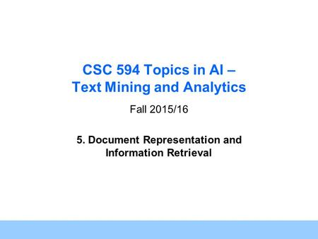 1 CSC 594 Topics in AI – Text Mining and Analytics Fall 2015/16 5. Document Representation and Information Retrieval.