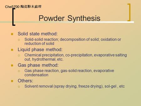 Che5700 陶瓷粉末處理 Powder Synthesis Solid state method:  Solid-solid reaction; decomposition of solid; oxidation or reduction of solid Liquid phase method: