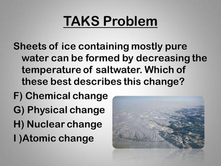 TAKS Problem Sheets of ice containing mostly pure water can be formed by decreasing the temperature of saltwater. Which of these best describes this change?
