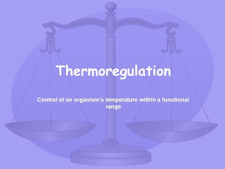 Thermoregulation Control of an organism's temperature within a functional range.