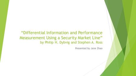 """Differential Information and Performance Measurement Using a Security Market Line"" by Philip H. Dybvig and Stephen A. Ross Presented by Jane Zhao."