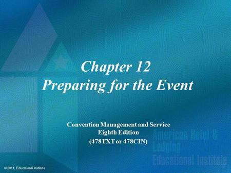 © 2011, Educational Institute Chapter 12 Preparing for the Event Convention Management and Service Eighth Edition (478TXT or 478CIN)