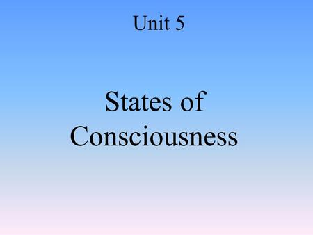 States of Consciousness Unit 5. Consciousness Awareness of yourself and your environment.