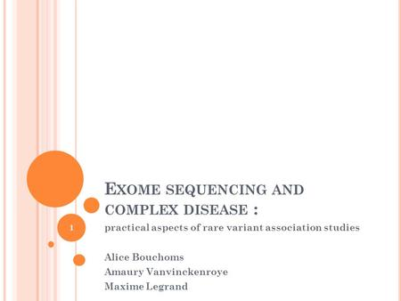 E XOME SEQUENCING AND COMPLEX DISEASE : practical aspects of rare variant association studies Alice Bouchoms Amaury Vanvinckenroye Maxime Legrand 1.