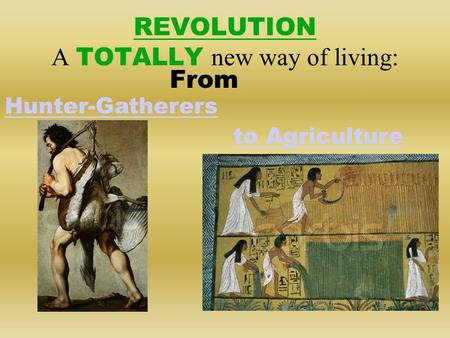 REVOLUTION A TOTALLY new way of living: From Hunter-Gatherers to Agriculture.