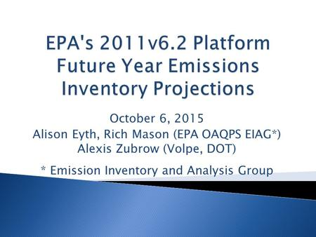 October 6, 2015 Alison Eyth, Rich Mason (EPA OAQPS EIAG*) Alexis Zubrow (Volpe, DOT) * Emission Inventory and Analysis Group.