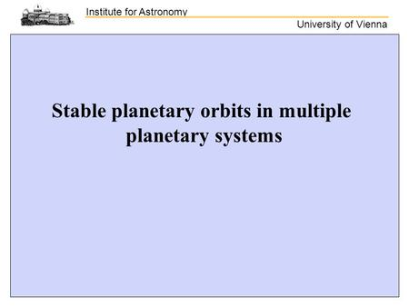 Institute for Astronomy University of Vienna Stable planetary orbits in multiple planetary systems.