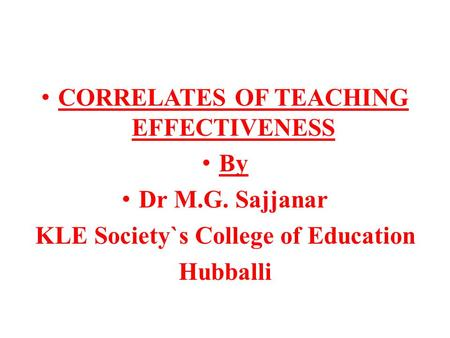 CORRELATES OF TEACHING EFFECTIVENESS By Dr M.G. Sajjanar KLE Society`s College of Education Hubballi.