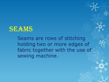 SEAMS Seams are rows of stitching holding two or more edges of fabric together with the use of sewing machine.