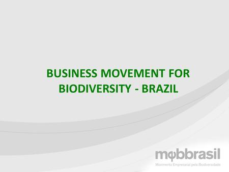 BUSINESS MOVEMENT FOR BIODIVERSITY - BRAZIL. Launched on Aug 5 th, 2010, the International Year of Biodiversity 18 companies and 3 NGOs Objectives: Promote,