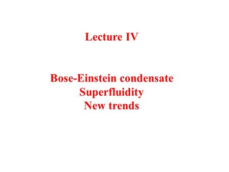 Lecture IV Bose-Einstein condensate Superfluidity New trends.
