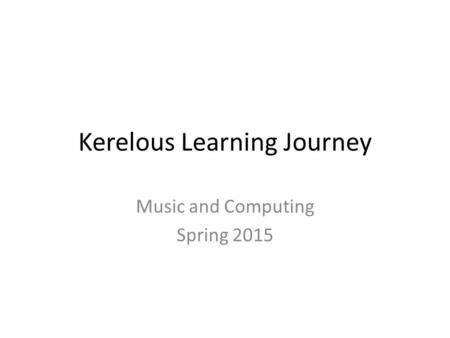 Kerelous Learning Journey Music and Computing Spring 2015.