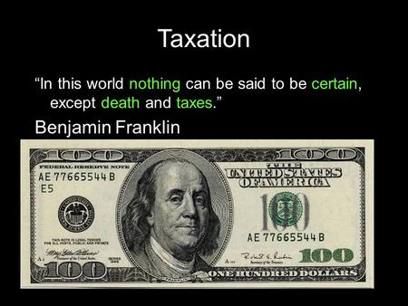 "Taxation ""In this world nothing can be said to be certain, except death and taxes."" Benjamin Franklin."