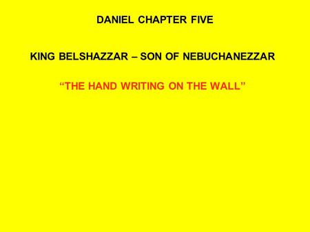 "DANIEL CHAPTER FIVE KING BELSHAZZAR – SON OF NEBUCHANEZZAR ""THE HAND WRITING ON THE WALL"""