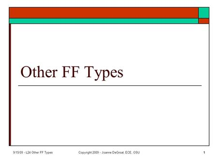 9/15/09 - L24 Other FF TypesCopyright 2009 - Joanne DeGroat, ECE, OSU1 Other FF Types.