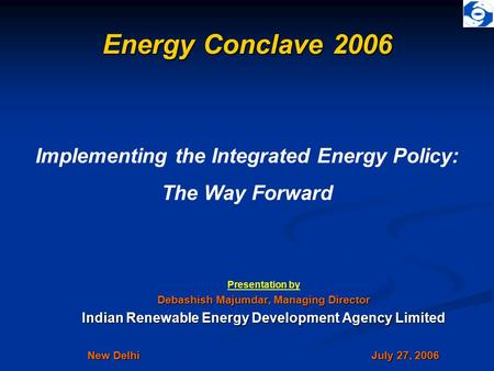 Energy Conclave 2006 Presentation by Debashish Majumdar, Managing Director Indian Renewable Energy Development Agency Limited New Delhi July 27, 2006 Implementing.
