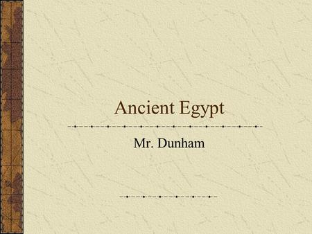 Ancient Egypt Mr. Dunham. What do you know about Ancient Egypt?