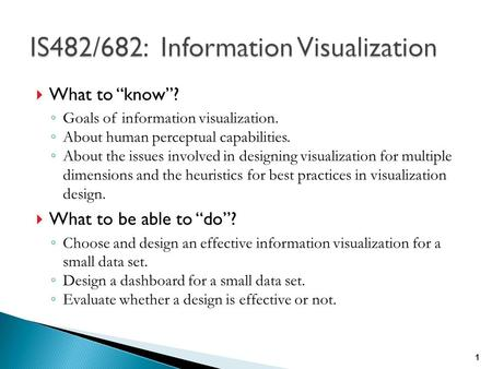 " What to ""know""? ◦ Goals of information visualization. ◦ About human perceptual capabilities. ◦ About the issues involved in designing visualization for."
