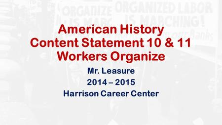 American History Content Statement 10 & 11 Workers Organize Mr. Leasure 2014 – 2015 Harrison Career Center.