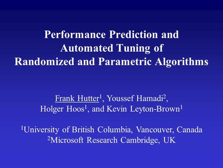 Performance Prediction and Automated Tuning of Randomized and Parametric Algorithms Frank Hutter 1, Youssef Hamadi 2, Holger Hoos 1, and Kevin Leyton-Brown.