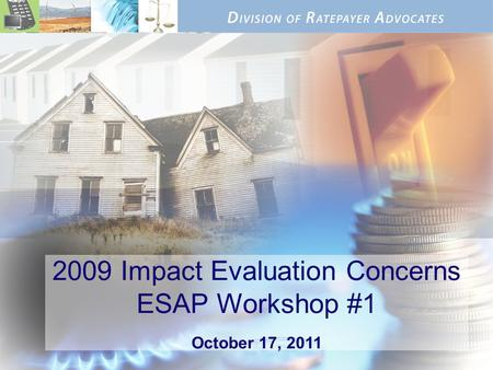 2009 Impact Evaluation Concerns ESAP Workshop #1 October 17, 2011.
