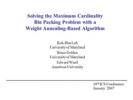 Solving the Maximum Cardinality Bin Packing Problem with a Weight Annealing-Based Algorithm Kok-Hua Loh University of Maryland Bruce Golden University.