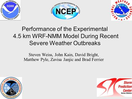 Performance of the Experimental 4.5 km WRF-NMM Model During Recent Severe Weather Outbreaks Steven Weiss, John Kain, David Bright, Matthew Pyle, Zavisa.