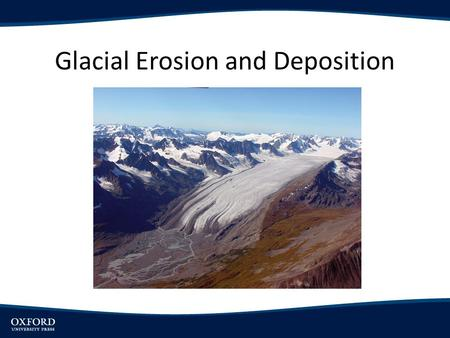 Glacial Erosion and Deposition. Objectives Introduce glaciers as important agents of landscape formation, and discuss the different categories of glaciers.