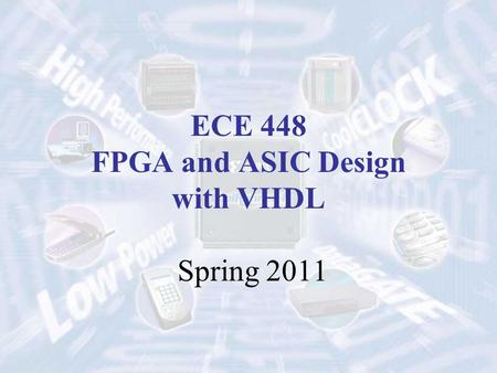 ECE 448 FPGA and ASIC Design with VHDL Spring 2011.