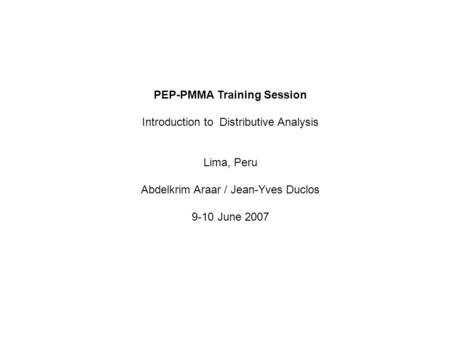PEP-PMMA Training Session Introduction to Distributive Analysis Lima, Peru Abdelkrim Araar / Jean-Yves Duclos 9-10 June 2007.
