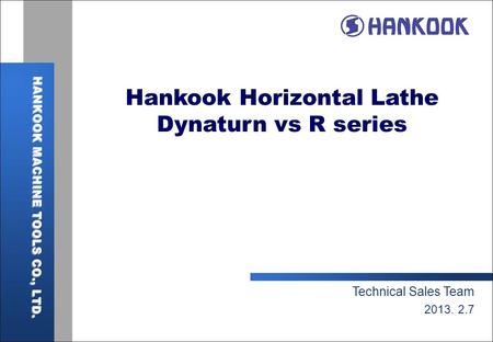 Hankook Horizontal Lathe Dynaturn vs R series Technical Sales Team 2013. 2.7.