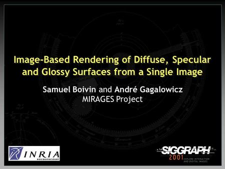 Image-Based Rendering of Diffuse, Specular and Glossy Surfaces from a Single Image Samuel Boivin and André Gagalowicz MIRAGES Project.