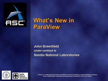What's New in ParaView John Greenfield Under contract to Sandia National Laboratories Sandia is a multiprogram laboratory operated by Sandia Corporation,