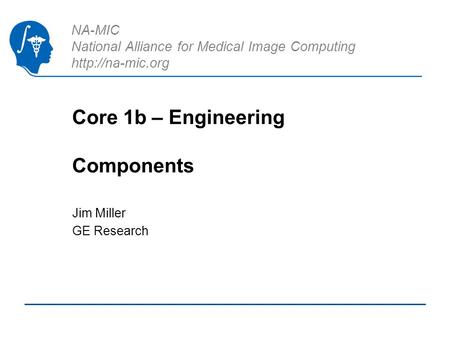 NA-MIC National Alliance for Medical Image Computing  Core 1b – Engineering Components Jim Miller GE Research.