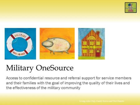 Serving Active Duty, Guard, Reserve and Their Families Military OneSource Access to confidential resource and referral support for service members and.