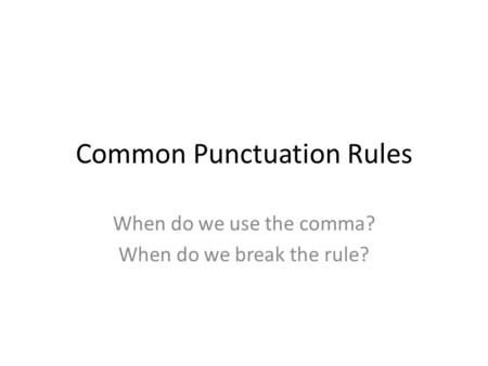 Common Punctuation Rules When do we use the comma? When do we break the rule?