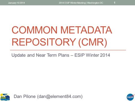 COMMON METADATA REPOSITORY (CMR) Update and Near Term Plans – ESIP Winter 2014 1 2014 ESIP Winter Meeting | Washington DCJanuary 10 2014 Dan Pilone