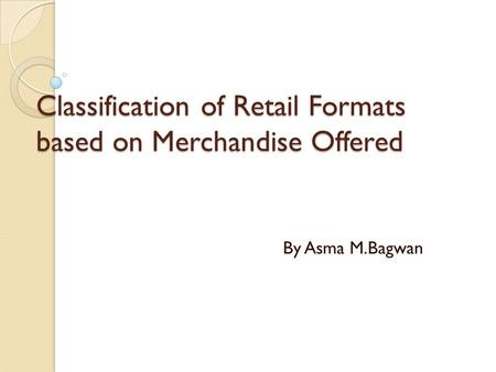 Classification of Retail Formats based on Merchandise Offered By Asma M.Bagwan.