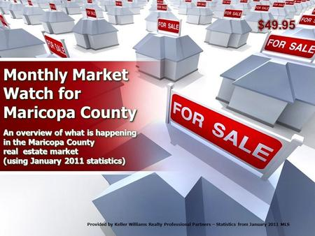 Monthly Market Watch for Maricopa County An overview of what is happening in the Maricopa County real estate market (using January 2011 statistics) Provided.