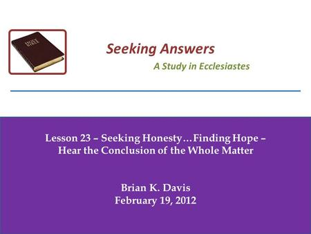 Lesson 23 – Seeking Honesty…Finding Hope – Hear the Conclusion of the Whole Matter Brian K. Davis February 19, 2012 Seeking Answers A Study in Ecclesiastes.