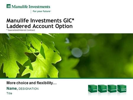 Manulife Investments GIC* Laddered Account Option * Guaranteed Interest Contract More choice and flexibility… Name, DESIGNATION Title.