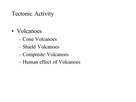 Tectonic Activity Volcanoes –Cone Volcanoes –Shield Volcanoes –Composite Volcanoes –Human effect of Volcanoes.