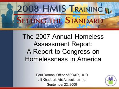 The 2007 Annual Homeless Assessment Report: A Report to Congress on Homelessness in America Paul Dornan, Office of PD&R, HUD Jill Khadduri, Abt Associates.