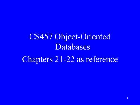 1 CS457 Object-Oriented Databases Chapters 21-22 as reference.