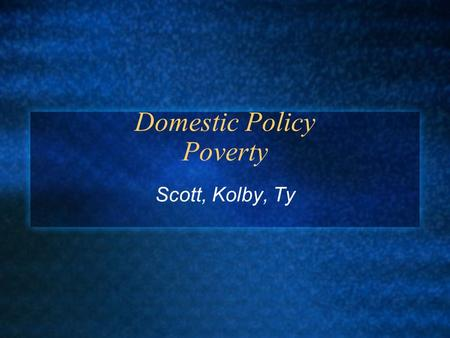 Domestic Policy Poverty Scott, Kolby, Ty. Definition Poverty - The deprivation of common necessities that determine the quality of living, including food,